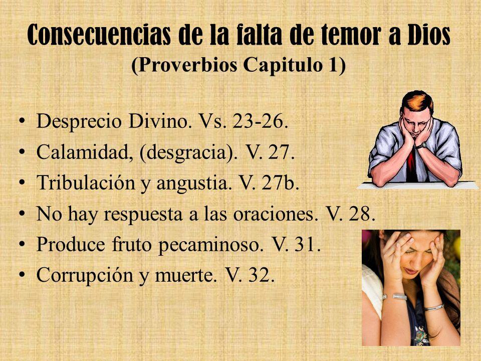 Consecuencias de la falta de temor a Dios (Proverbios Capitulo 1) Desprecio Divino. Vs. 23-26. Calamidad, (desgracia). V. 27. Tribulación y angustia.