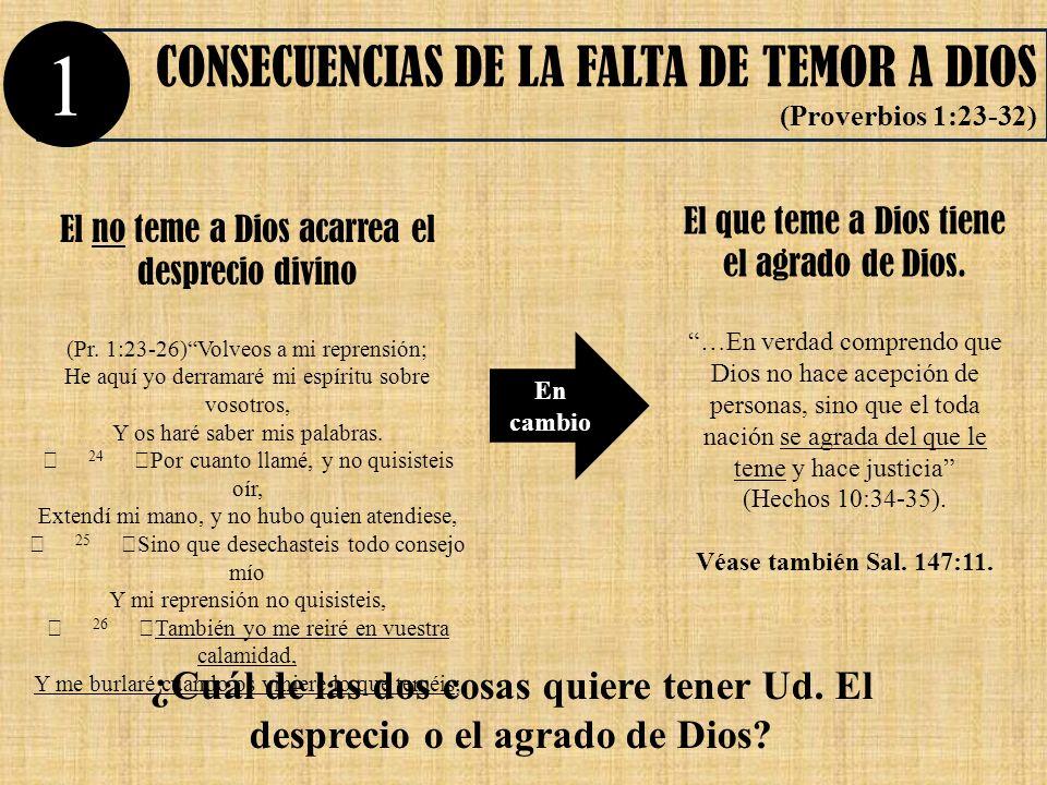 El no teme a Dios acarrea el desprecio divino (Pr. 1:23-26)Volveos a mi reprensión; He aquí yo derramaré mi espíritu sobre vosotros, Y os haré saber m