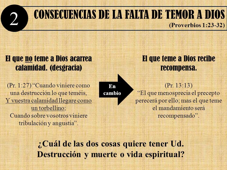 CONSECUENCIAS DE LA FALTA DE TEMOR A DIOS (Proverbios 1:23-32) En cambio El que no teme a Dios acarrea calamidad. (desgracia) (Pr. 1:27) Cuando vinier