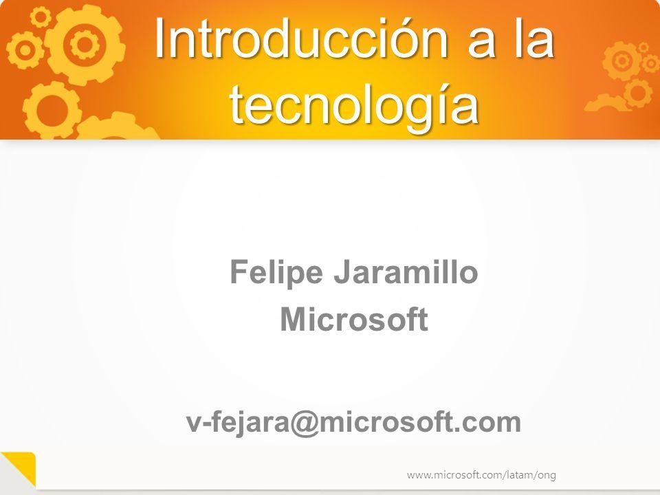 www.microsoft.com/latam/ong Introducción a la tecnología Felipe Jaramillo Microsoft v-fejara@microsoft.com