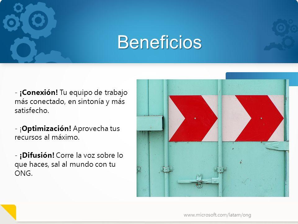 www.microsoft.com/latam/ong Beneficios - ¡Conexión! Tu equipo de trabajo más conectado, en sintonía y más satisfecho. - ¡Optimización! Aprovecha tus r