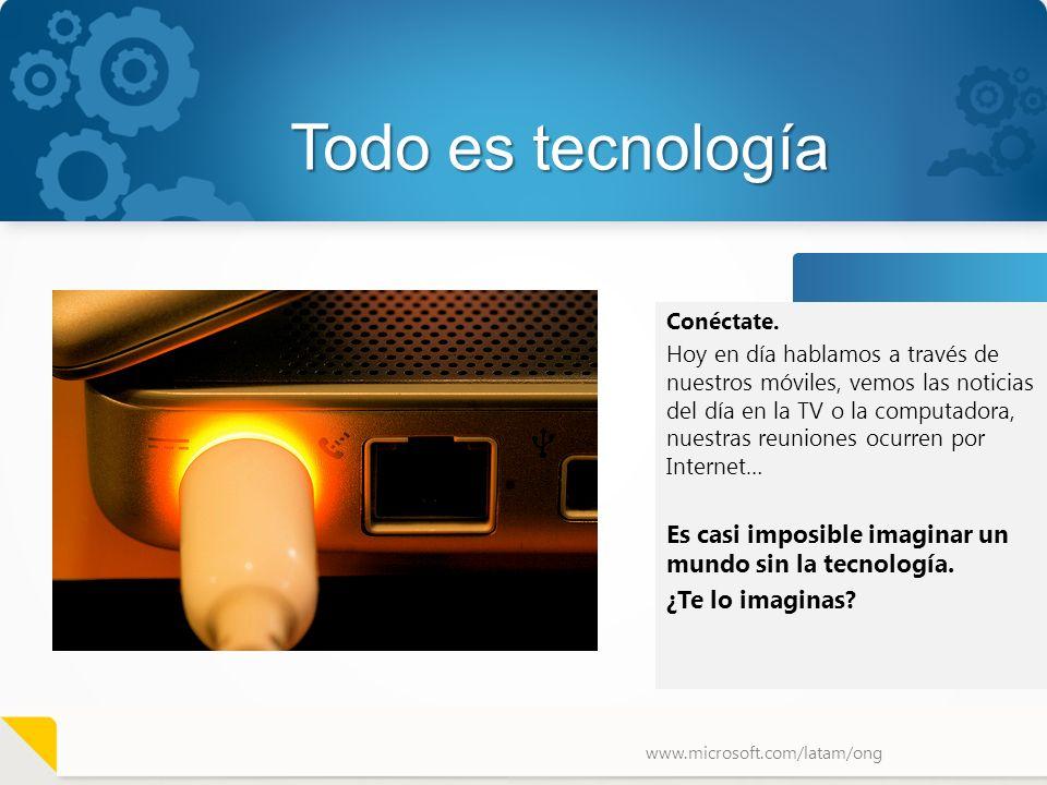 www.microsoft.com/latam/ong Todo es tecnología Conéctate. Hoy en día hablamos a través de nuestros móviles, vemos las noticias del día en la TV o la c