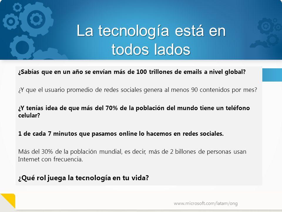 www.microsoft.com/latam/ong La tecnología está en todos lados ¿Sabías que en un año se envían más de 100 trillones de emails a nivel global? ¿Y que el