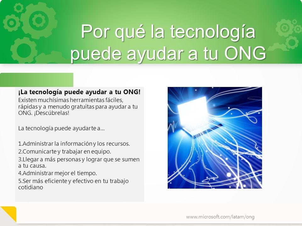 www.microsoft.com/latam/ong Por qué la tecnología puede ayudar a tu ONG ¡La tecnología puede ayudar a tu ONG! Existen muchísimas herramientas fáciles,