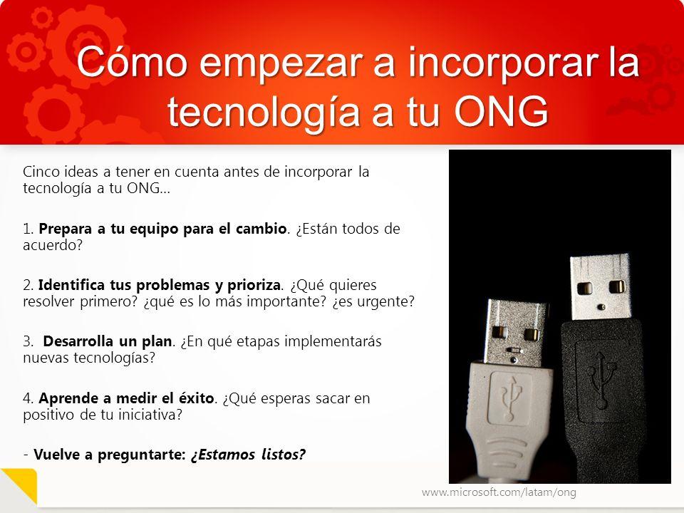 www.microsoft.com/latam/ong Cómo empezar a incorporar la tecnología a tu ONG Cinco ideas a tener en cuenta antes de incorporar la tecnología a tu ONG…