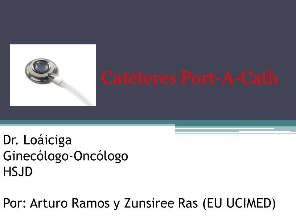 Dr. Loáiciga Ginecólogo-Oncólogo HSJD Por: Arturo Ramos y Zunsiree Ras (EU UCIMED) Catéteres Port-A-Cath