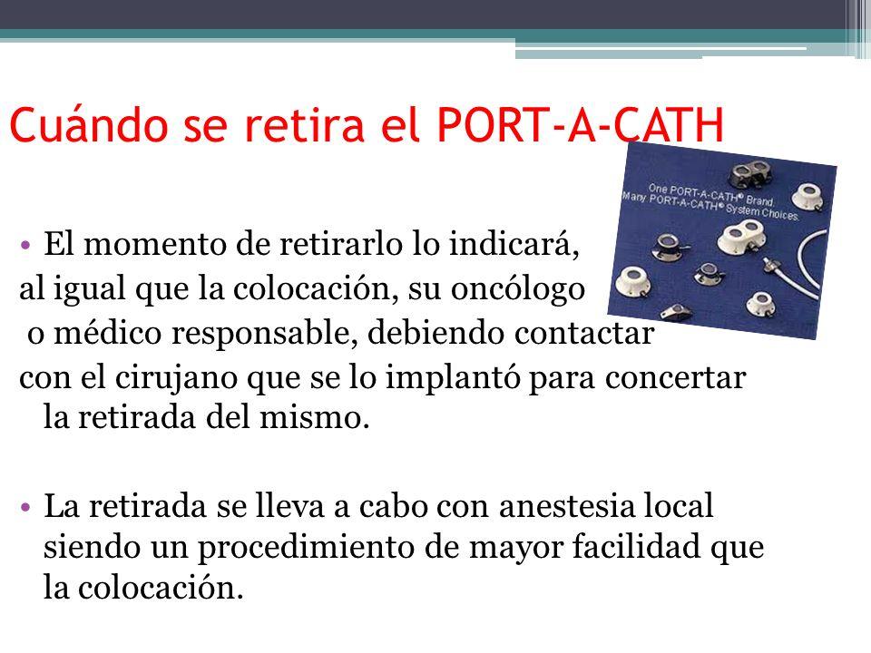 Cuándo se retira el PORT-A-CATH El momento de retirarlo lo indicará, al igual que la colocación, su oncólogo o médico responsable, debiendo contactar