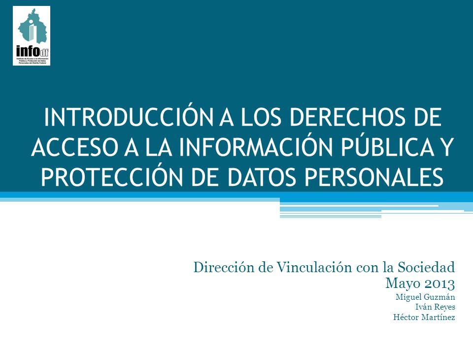 INTRODUCCIÓN A LOS DERECHOS DE ACCESO A LA INFORMACIÓN PÚBLICA Y PROTECCIÓN DE DATOS PERSONALES Dirección de Vinculación con la Sociedad Mayo 2013 Mig