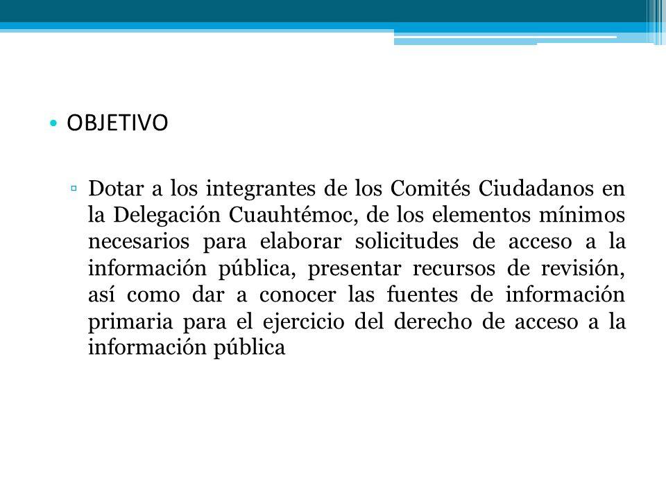 OBJETIVO Dotar a los integrantes de los Comités Ciudadanos en la Delegación Cuauhtémoc, de los elementos mínimos necesarios para elaborar solicitudes de acceso a la información pública, presentar recursos de revisión, así como dar a conocer las fuentes de información primaria para el ejercicio del derecho de acceso a la información pública