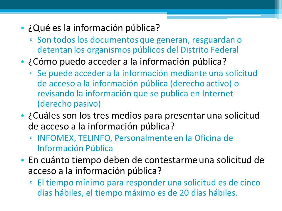 ¿Qué es la información pública? Son todos los documentos que generan, resguardan o detentan los organismos públicos del Distrito Federal ¿Cómo puedo a