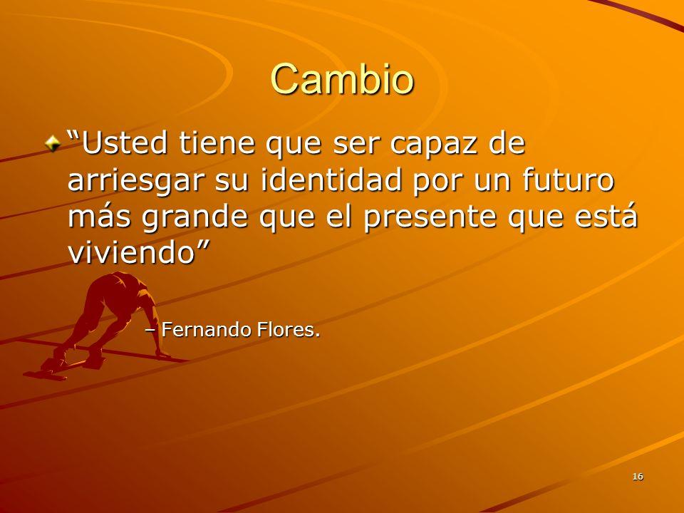 16 Cambio Usted tiene que ser capaz de arriesgar su identidad por un futuro más grande que el presente que está viviendo –Fernando Flores.