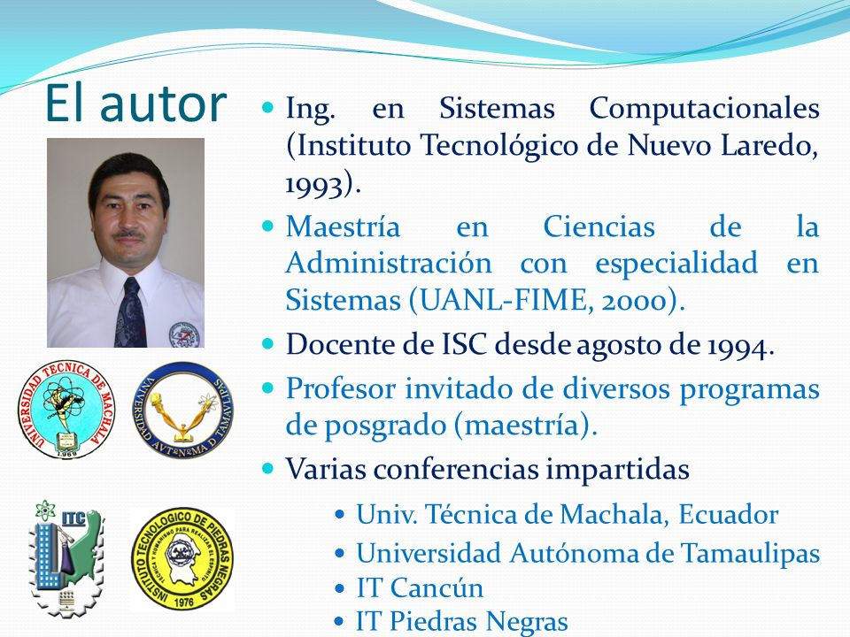 El autor Univ. Técnica de Machala, Ecuador Ing. en Sistemas Computacionales (Instituto Tecnológico de Nuevo Laredo, 1993). Maestría en Ciencias de la