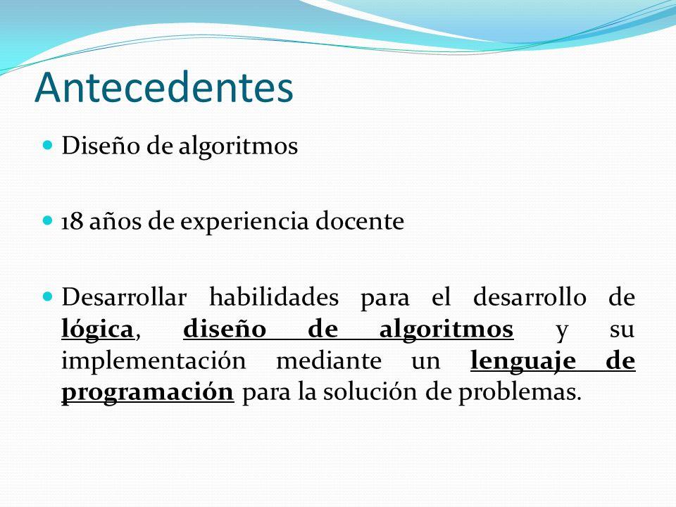 Antecedentes Diseño de algoritmos 18 años de experiencia docente Desarrollar habilidades para el desarrollo de lógica, diseño de algoritmos y su imple