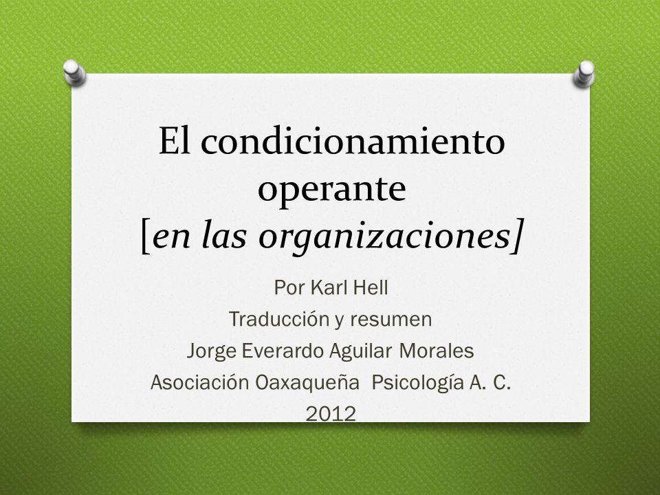 El condicionamiento operante [en las organizaciones] Por Karl Hell Traducción y resumen Jorge Everardo Aguilar Morales Asociación Oaxaqueña Psicología A.