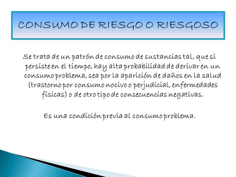 CONSUMO DE RIESGO O RIESGOSO En términos operacionales, se considerará presencia de Consumo Problema de drogas, cuando se dan las siguientes condiciones : 1.