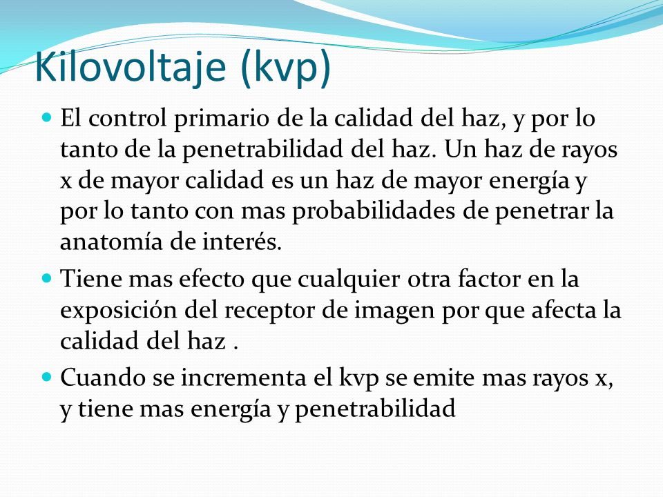 Kilovoltaje (kvp) El control primario de la calidad del haz, y por lo tanto de la penetrabilidad del haz. Un haz de rayos x de mayor calidad es un haz