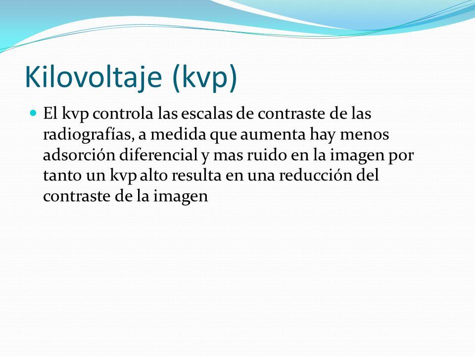 Kilovoltaje (kvp) El kvp controla las escalas de contraste de las radiografías, a medida que aumenta hay menos adsorción diferencial y mas ruido en la