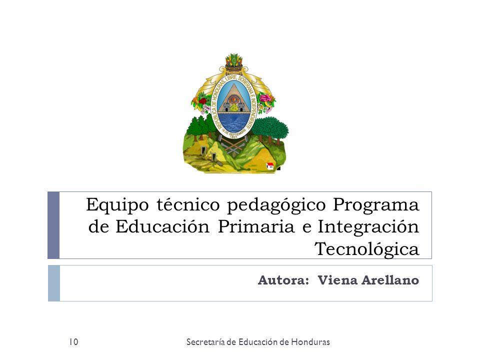 Equipo técnico pedagógico Programa de Educación Primaria e Integración Tecnológica Autora: Viena Arellano 10Secretaría de Educación de Honduras