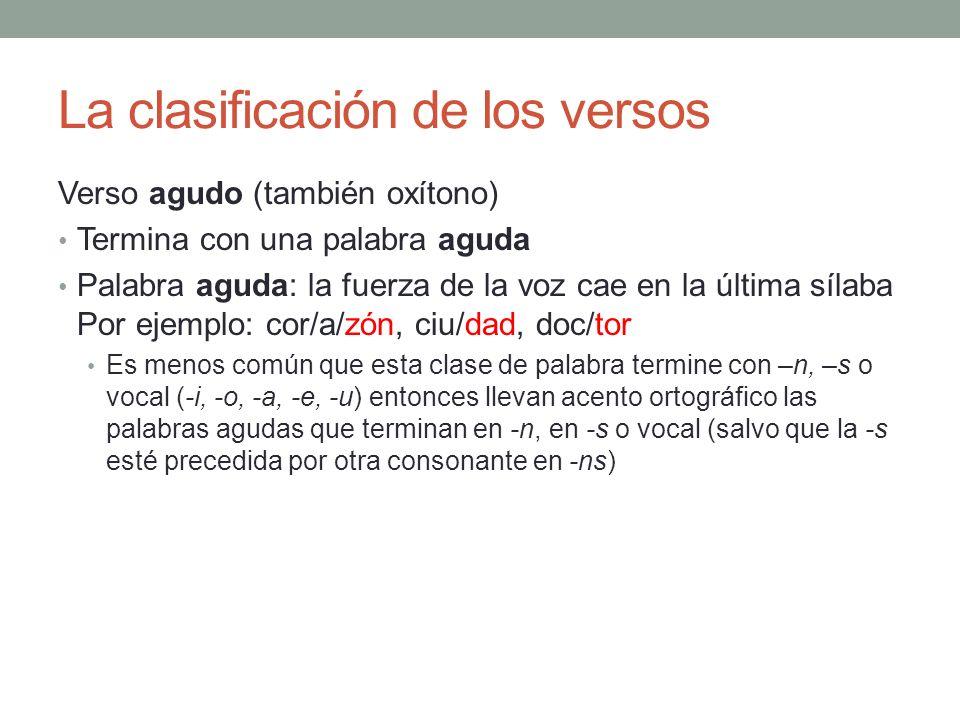 La clasificación de los versos Verso agudo (también oxítono) Termina con una palabra aguda Palabra aguda: la fuerza de la voz cae en la última sílaba
