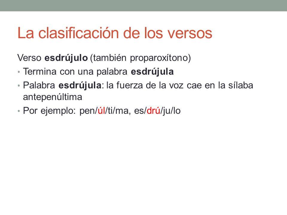 La clasificación de los versos Verso esdrújulo (también proparoxítono) Termina con una palabra esdrújula Palabra esdrújula: la fuerza de la voz cae en