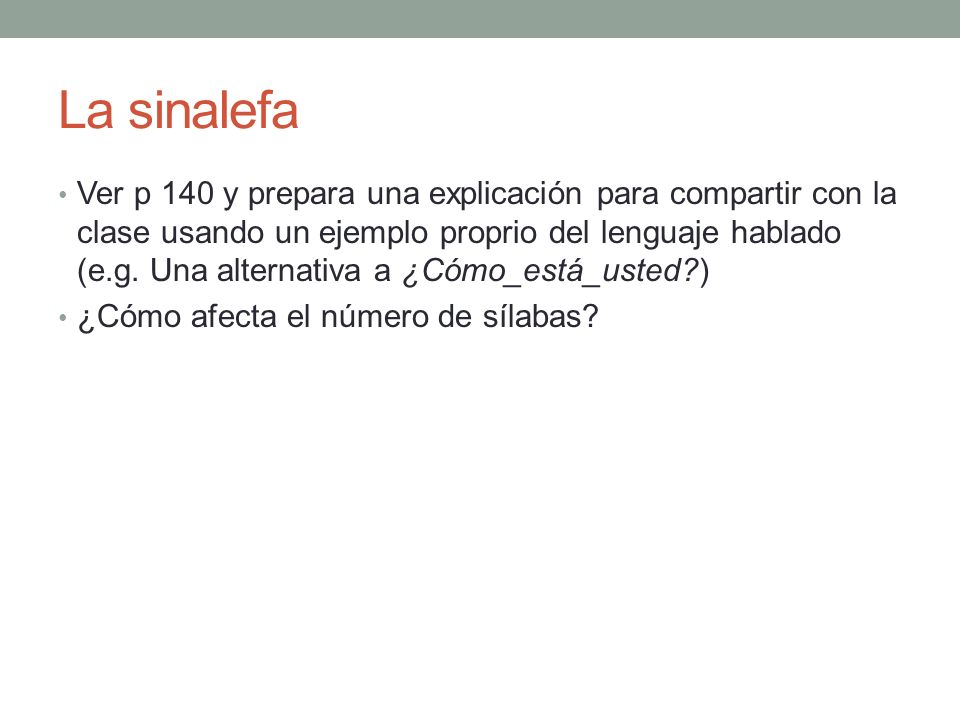 La sinalefa Ver p 140 y prepara una explicación para compartir con la clase usando un ejemplo proprio del lenguaje hablado (e.g. Una alternativa a ¿Có