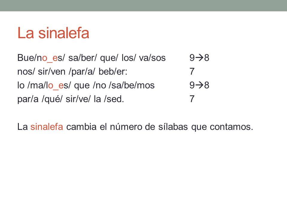 La sinalefa Bue/no_es/ sa/ber/ que/ los/ va/sos 9 8 nos/ sir/ven /par/a/ beb/er: 7 lo /ma/lo_es/ que /no /sa/be/mos9 8 par/a /qué/ sir/ve/ la /sed.7 L
