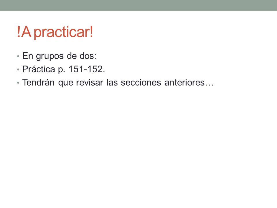 !A practicar! En grupos de dos: Práctica p. 151-152. Tendrán que revisar las secciones anteriores…