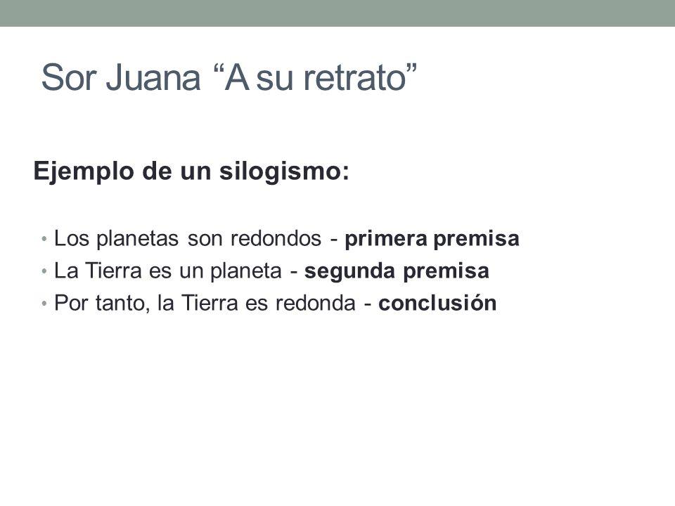 Sor Juana A su retrato Los planetas son redondos - primera premisa La Tierra es un planeta - segunda premisa Por tanto, la Tierra es redonda - conclus