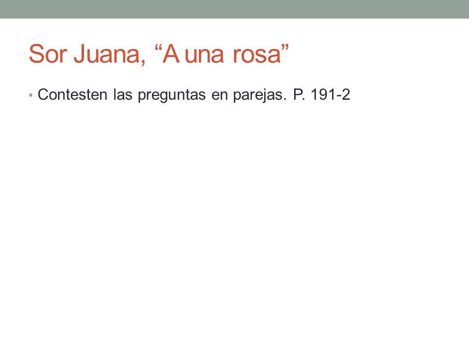 Sor Juana, A una rosa Contesten las preguntas en parejas. P. 191-2