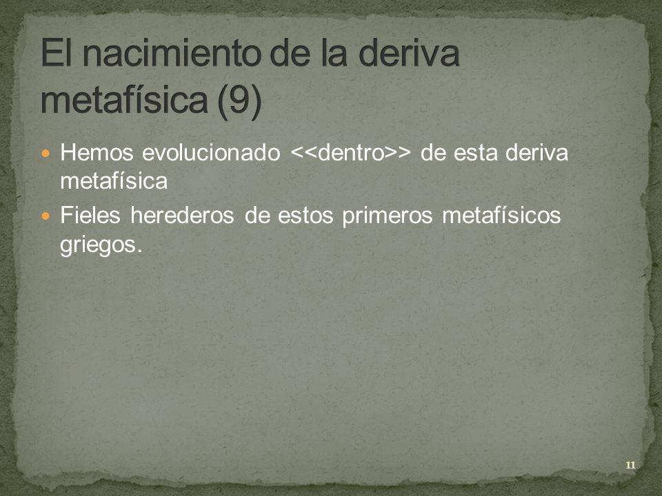 Hemos evolucionado > de esta deriva metafísica Fieles herederos de estos primeros metafísicos griegos. 11