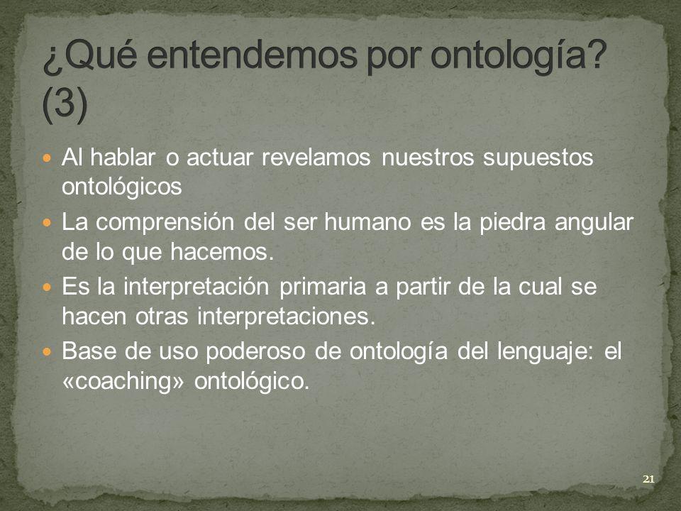 Al hablar o actuar revelamos nuestros supuestos ontológicos La comprensión del ser humano es la piedra angular de lo que hacemos. Es la interpretación