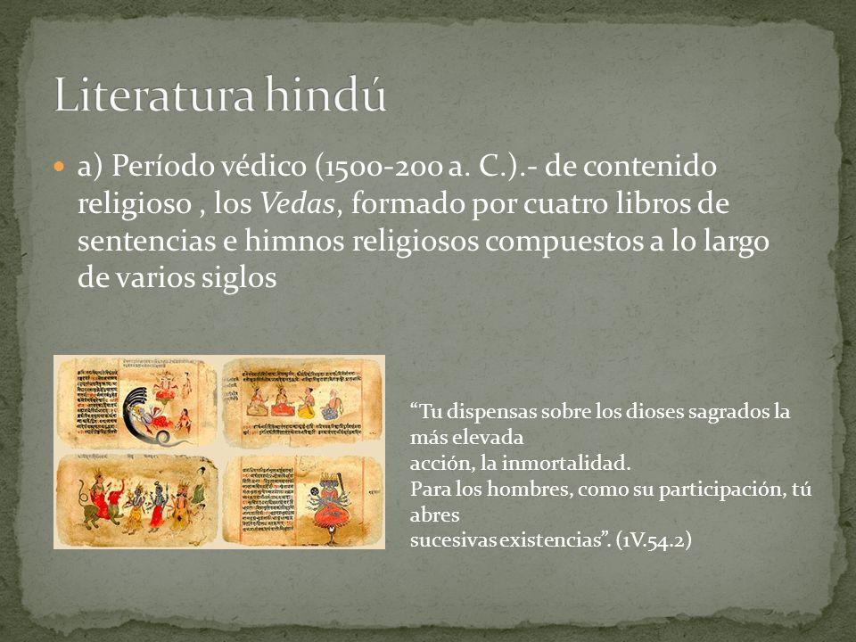 a) Período védico (1500-200 a. C.).- de contenido religioso, los Vedas, formado por cuatro libros de sentencias e himnos religiosos compuestos a lo la