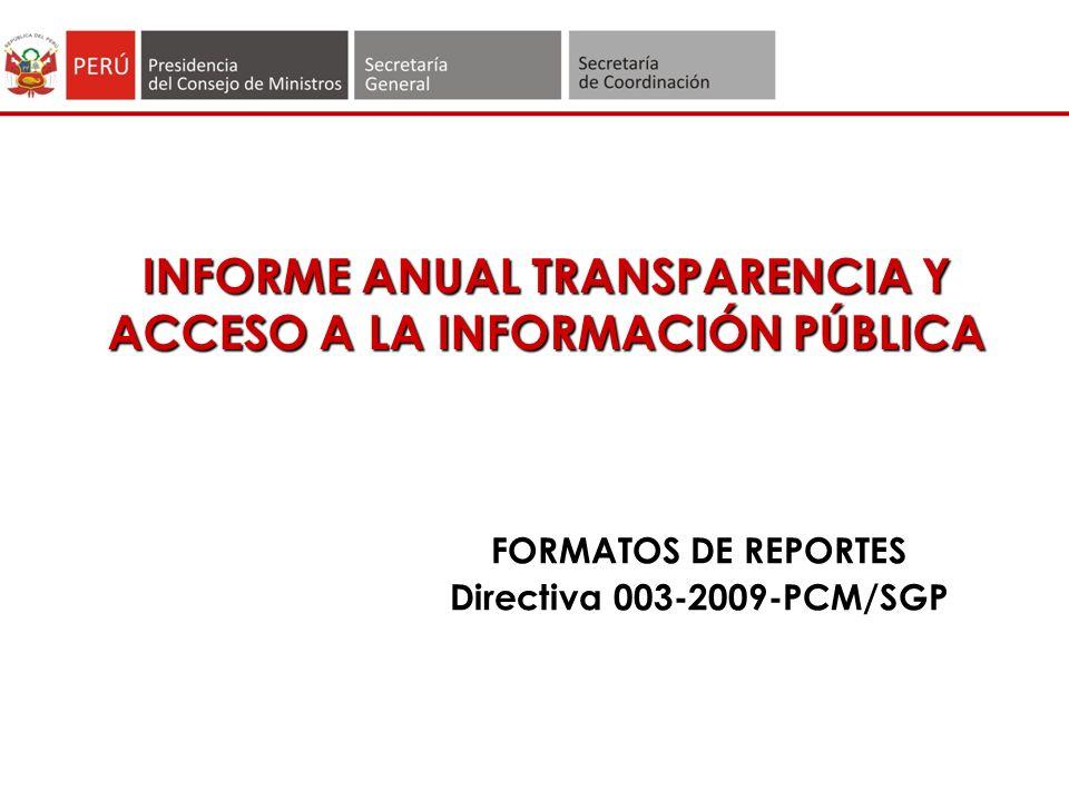 INFORME ANUAL TRANSPARENCIA Y ACCESO A LA INFORMACIÓN PÚBLICA FORMATOS DE REPORTES Directiva 003-2009-PCM/SGP