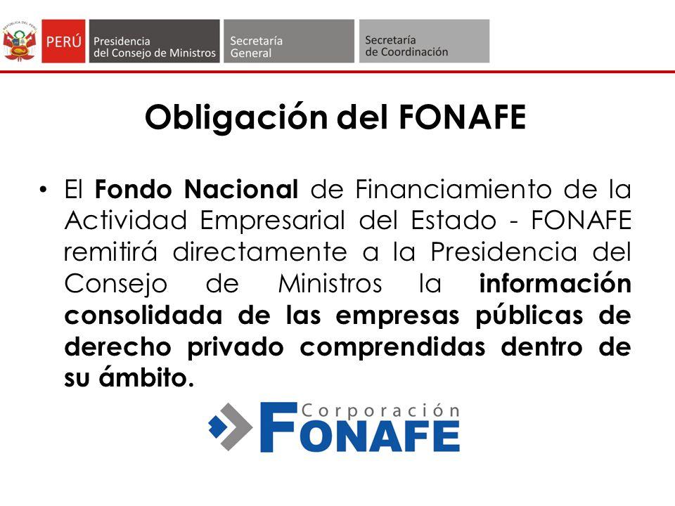 Obligación del FONAFE El Fondo Nacional de Financiamiento de la Actividad Empresarial del Estado - FONAFE remitirá directamente a la Presidencia del Consejo de Ministros la información consolidada de las empresas públicas de derecho privado comprendidas dentro de su ámbito.