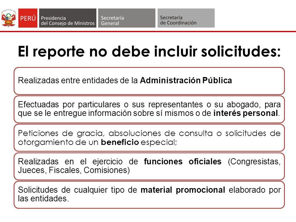 El reporte no debe incluir solicitudes: Realizadas entre entidades de la Administración Pública Efectuadas por particulares o sus representantes o su abogado, para que se le entregue información sobre sí mismos o de interés personal.