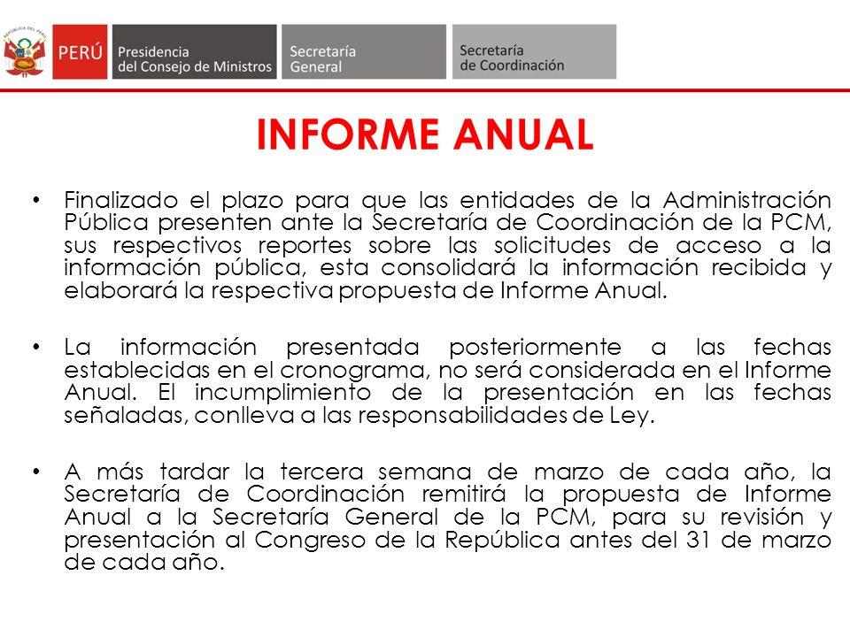 INFORME ANUAL Finalizado el plazo para que las entidades de la Administración Pública presenten ante la Secretaría de Coordinación de la PCM, sus respectivos reportes sobre las solicitudes de acceso a la información pública, esta consolidará la información recibida y elaborará la respectiva propuesta de Informe Anual.
