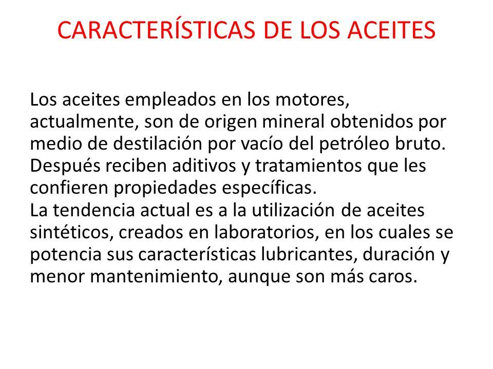 CARACTERÍSTICAS DE LOS ACEITES Los aceites empleados en los motores, actualmente, son de origen mineral obtenidos por medio de destilación por vacío d