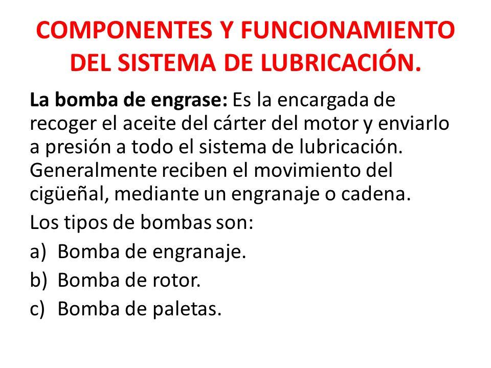 COMPONENTES Y FUNCIONAMIENTO DEL SISTEMA DE LUBRICACIÓN. La bomba de engrase: Es la encargada de recoger el aceite del cárter del motor y enviarlo a p