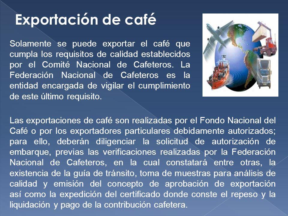 Exportación de café Solamente se puede exportar el café que cumpla los requisitos de calidad establecidos por el Comité Nacional de Cafeteros.
