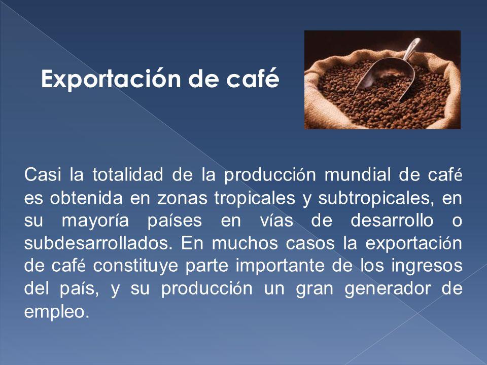 Casi la totalidad de la producci ó n mundial de caf é es obtenida en zonas tropicales y subtropicales, en su mayor í a pa í ses en v í as de desarrollo o subdesarrollados.