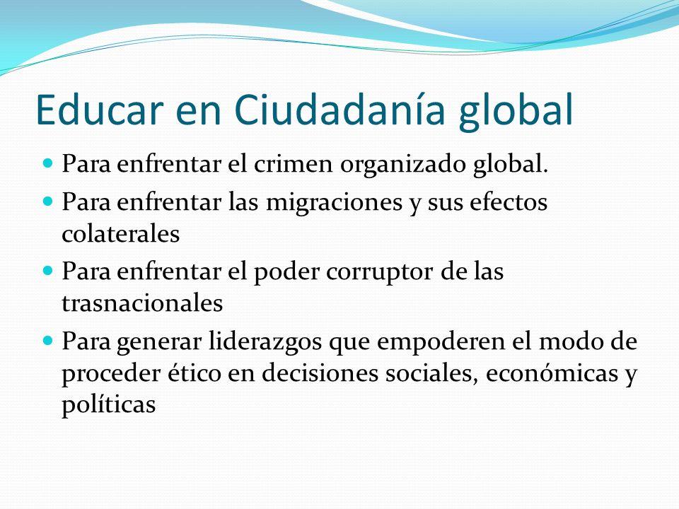 Educar en Ciudadanía global Para enfrentar el crimen organizado global. Para enfrentar las migraciones y sus efectos colaterales Para enfrentar el pod