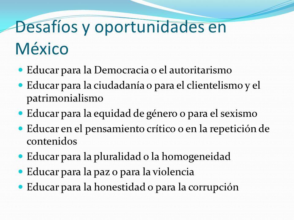 Desafíos y oportunidades en México Educar para la Democracia o el autoritarismo Educar para la ciudadanía o para el clientelismo y el patrimonialismo