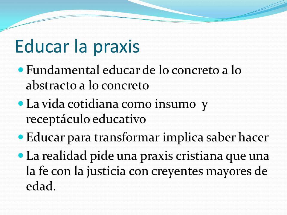 Educar la praxis Fundamental educar de lo concreto a lo abstracto a lo concreto La vida cotidiana como insumo y receptáculo educativo Educar para tran