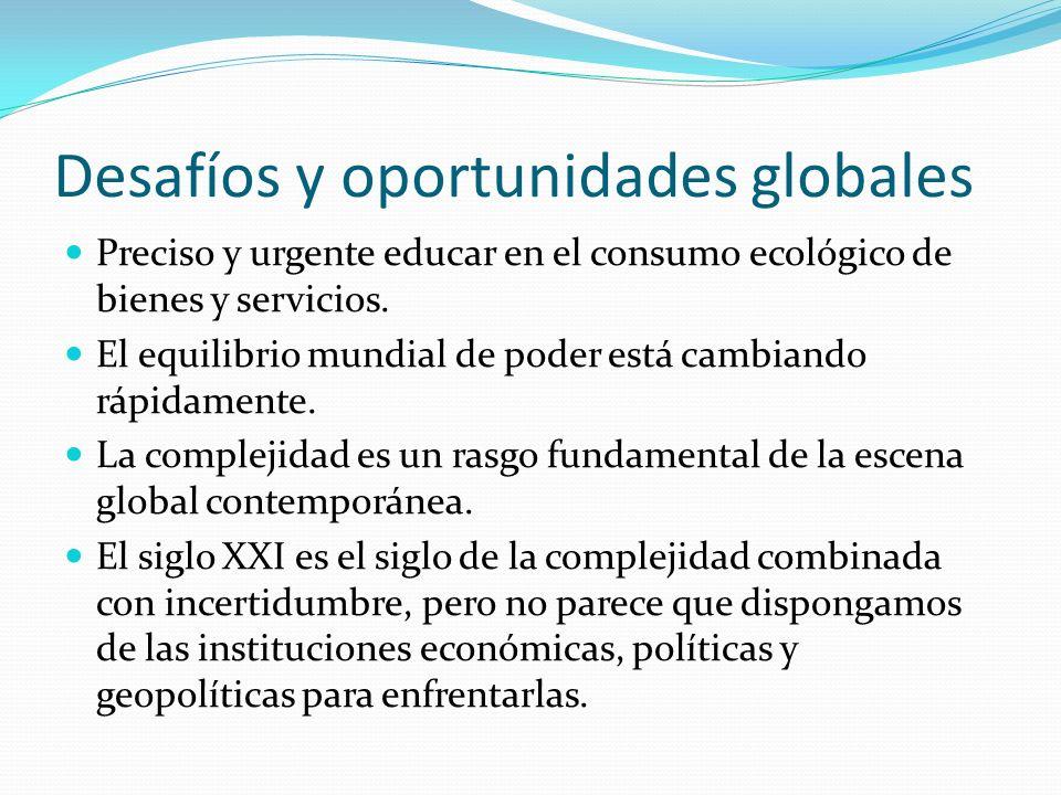 Desafíos y oportunidades globales Preciso y urgente educar en el consumo ecológico de bienes y servicios. El equilibrio mundial de poder está cambiand