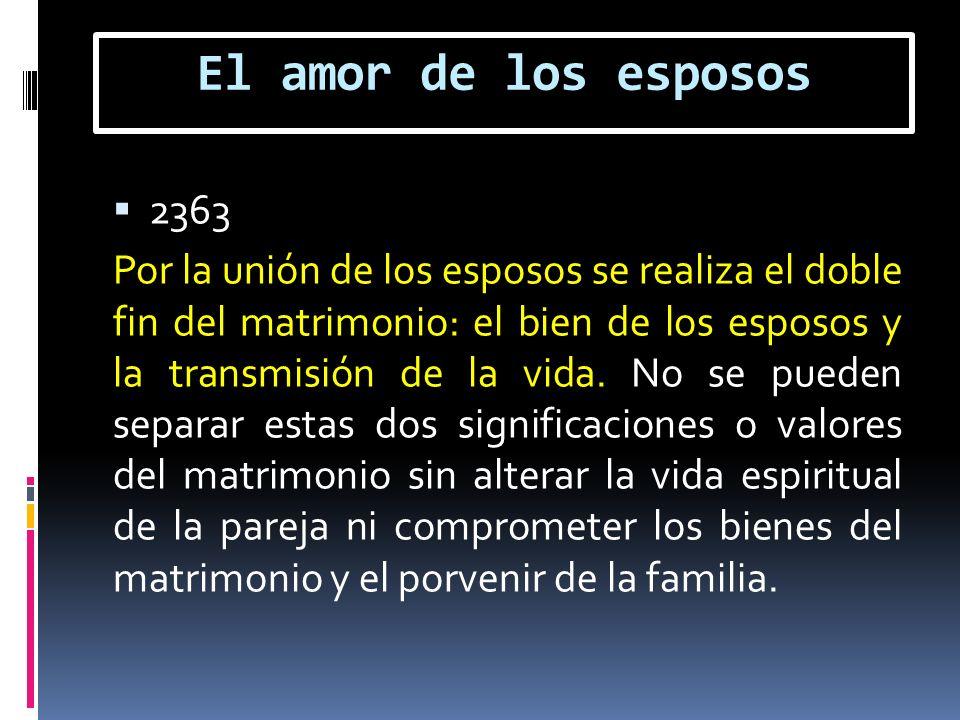 El amor de los esposos 2363 Por la unión de los esposos se realiza el doble fin del matrimonio: el bien de los esposos y la transmisión de la vida. No