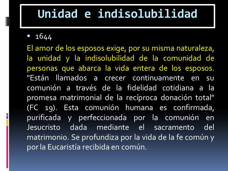 Unidad e indisolubilidad 1644 El amor de los esposos exige, por su misma naturaleza, la unidad y la indisolubilidad de la comunidad de personas que ab