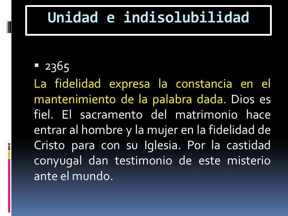 Unidad e indisolubilidad 2365 La fidelidad expresa la constancia en el mantenimiento de la palabra dada. Dios es fiel. El sacramento del matrimonio ha
