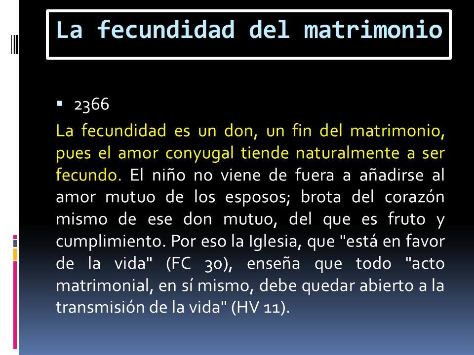 La fecundidad del matrimonio 2366 La fecundidad es un don, un fin del matrimonio, pues el amor conyugal tiende naturalmente a ser fecundo. El niño no