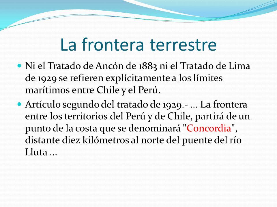 La frontera terrestre Ni el Tratado de Ancón de 1883 ni el Tratado de Lima de 1929 se refieren explícitamente a los límites marítimos entre Chile y el