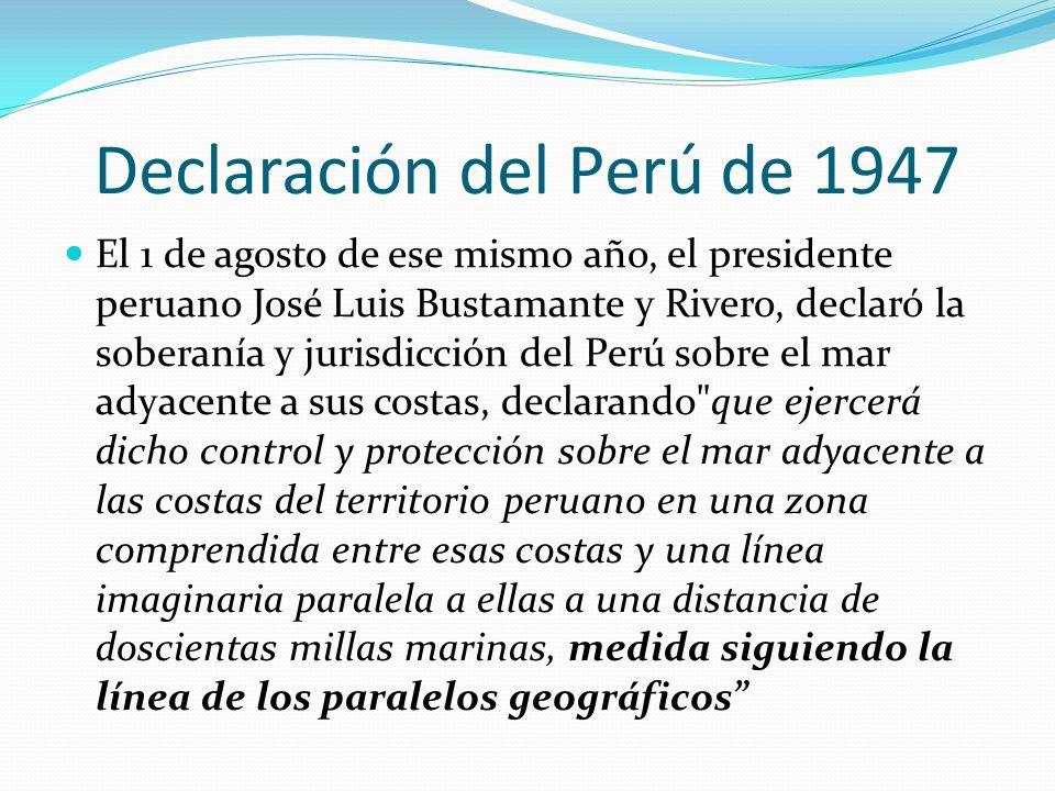 Declaración del Perú de 1947 El 1 de agosto de ese mismo año, el presidente peruano José Luis Bustamante y Rivero, declaró la soberanía y jurisdicción